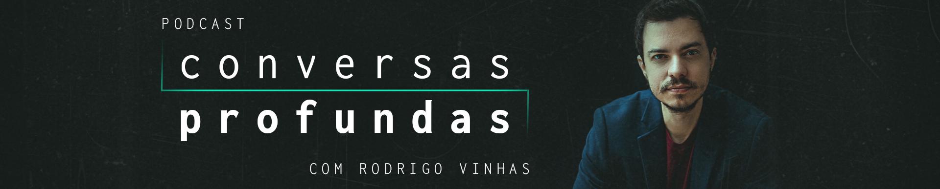 Podcast Conversas Profundas com Rodrigo Vinhas